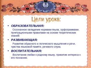 ОБРАЗОВАТЕЛЬНАЯ: Осознанное овладение нормами языка, орфограммами, пунктуацио
