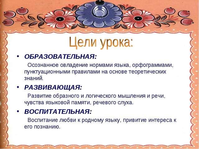 ОБРАЗОВАТЕЛЬНАЯ: Осознанное овладение нормами языка, орфограммами, пунктуацио...