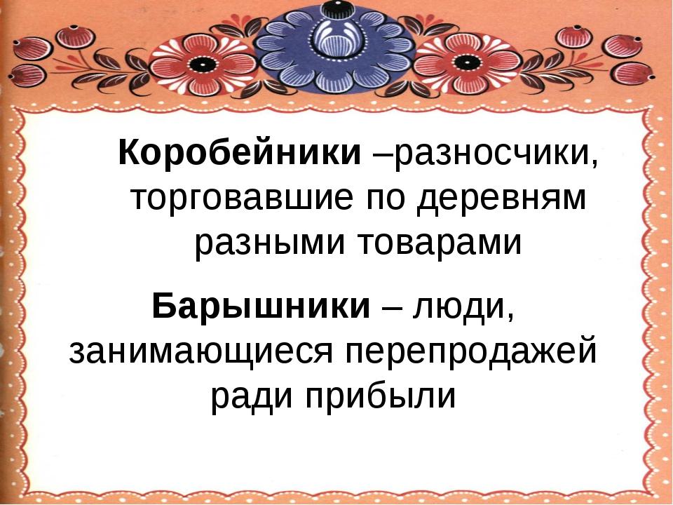 Коробейники –разносчики, торговавшие по деревням разными товарами Барышники –...