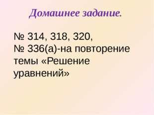 Домашнее задание. № 314, 318, 320, № 336(а)-на повторение темы «Решение уравн