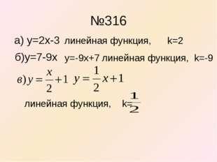 №316 a) y=2x-3 линейная функция, k=2 б)y=7-9x y=-9x+7 линейная функция, k=-9