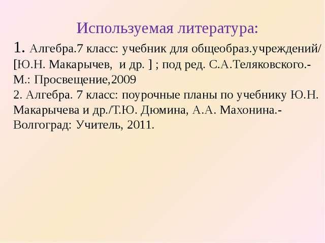 Используемая литература: 1. Алгебра.7 класс: учебник для общеобраз.учреждений...