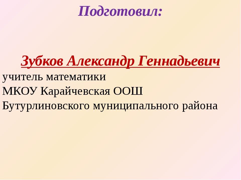 Подготовил: Зубков Александр Геннадьевич учитель математики МКОУ Карайчевская...