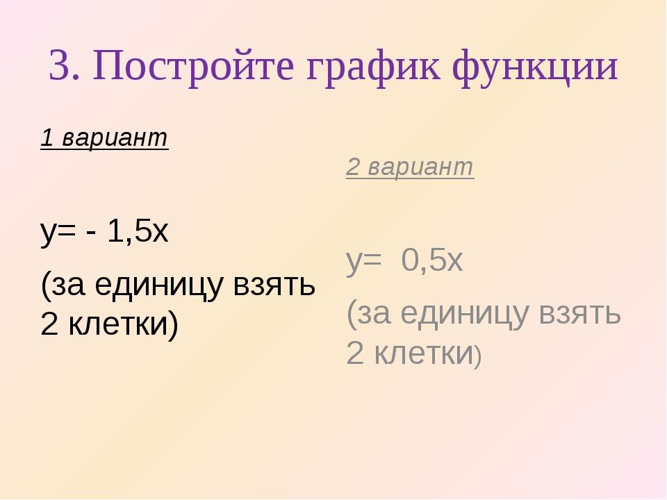 3. Постройте график функции 1 вариант y= - 1,5x (за единицу взять 2 клетки) 2...