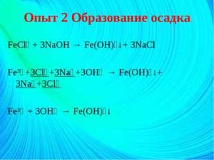 Опыт 2 Образование осадка FeCl₃ + 3NaOH → Fe(OH)₃↓+ 3NaCl Fe³⁺+3Cl⁻+3Na⁺+3OH⁻