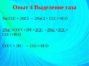 Опыт 4 Выделение газа Na₂CO₃ + 2HCl → 2NaCl + CO₂↑+H₂O 2Na⁺+CO₃²⁻+2H⁺+2Cl⁻→2N
