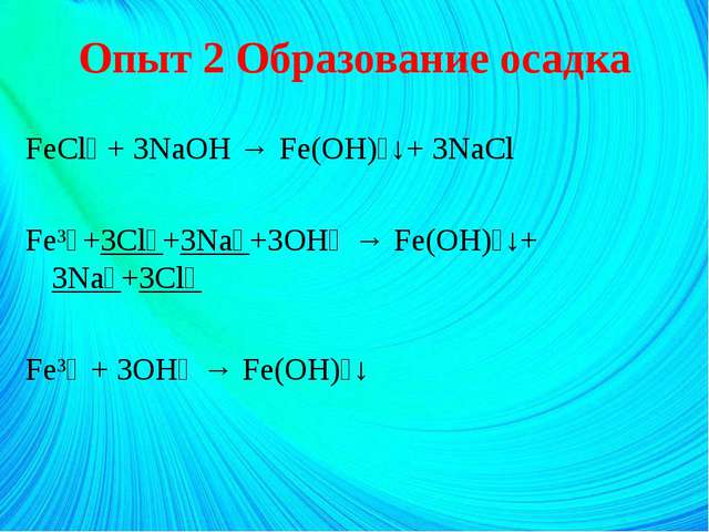 Опыт 2 Образование осадка FeCl₃ + 3NaOH → Fe(OH)₃↓+ 3NaCl Fe³⁺+3Cl⁻+3Na⁺+3OH⁻...