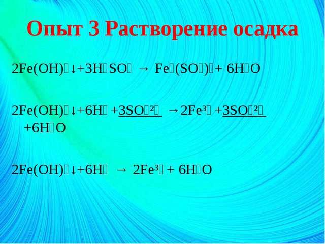 Опыт 3 Растворение осадка 2Fe(OH)₃↓+3H₂SO₄ → Fe₂(SO₄)₃+ 6H₂O 2Fe(OH)₃↓+6H⁺+3S...