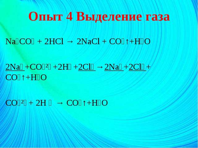 Опыт 4 Выделение газа Na₂CO₃ + 2HCl → 2NaCl + CO₂↑+H₂O 2Na⁺+CO₃²⁻+2H⁺+2Cl⁻→2N...
