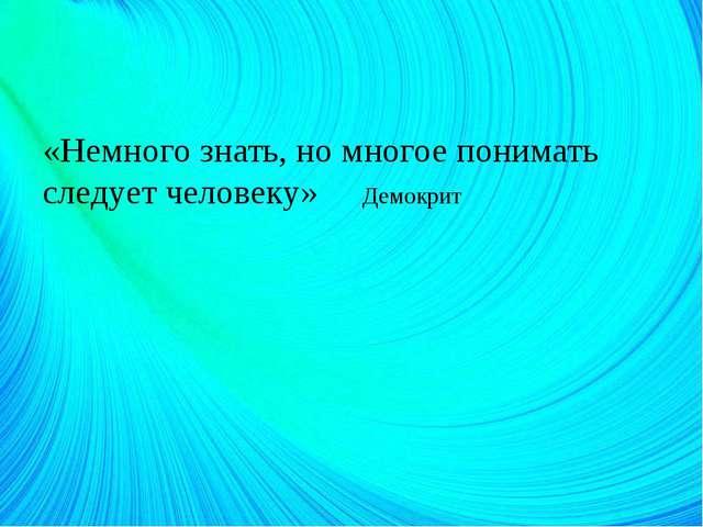 «Немного знать, но многое понимать следует человеку» Демокрит
