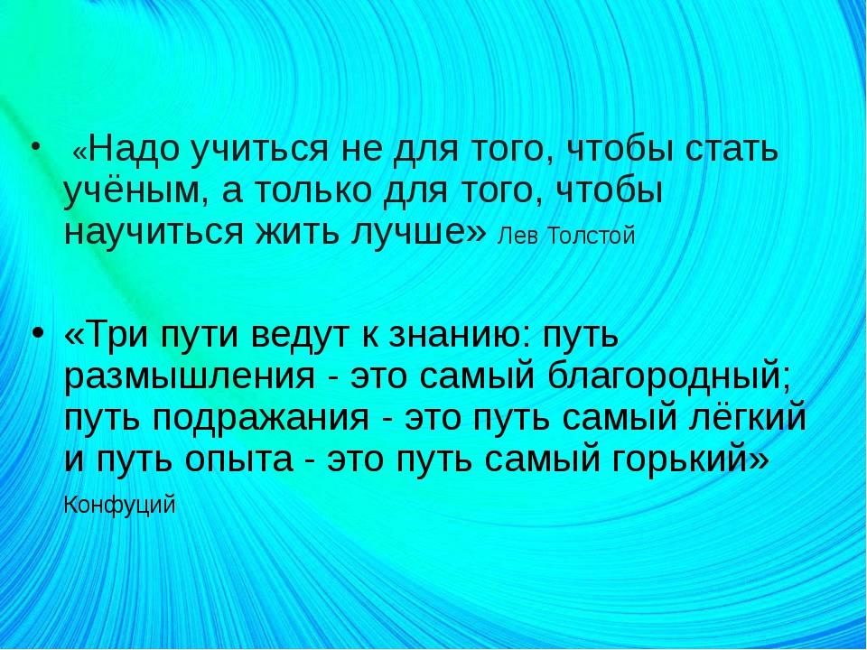 «Надо учиться не для того, чтобы стать учёным, а только для того, чтобы науч...