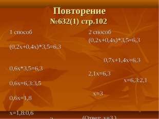 Повторение №632(1) стр.102 1 способ (0,2х+0,4х)*3,5=6,3 0,6х*3,5=6,3 0,6х=6,3