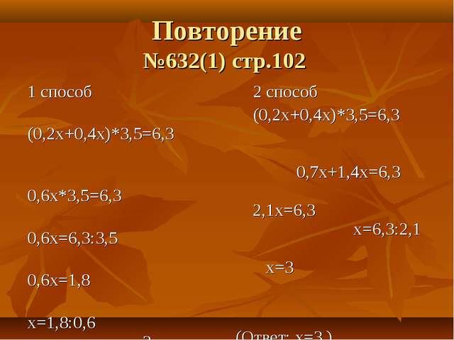Повторение №632(1) стр.102 1 способ (0,2х+0,4х)*3,5=6,3 0,6х*3,5=6,3 0,6х=6,3...