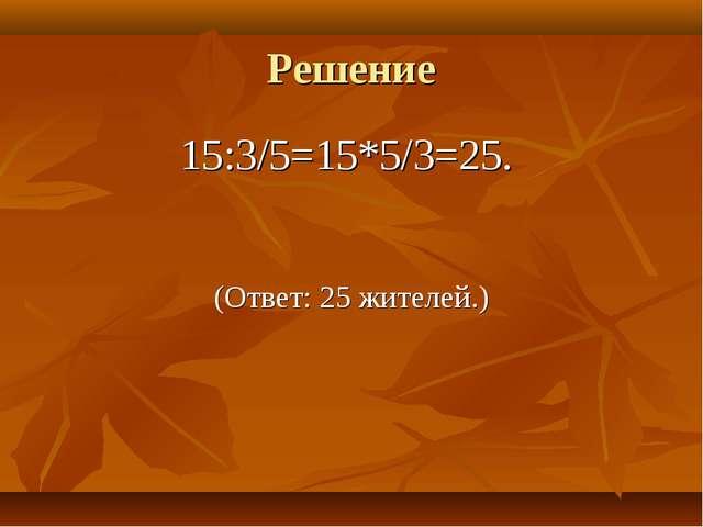 Решение 15:3/5=15*5/3=25. (Ответ: 25 жителей.)