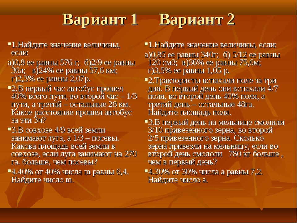 Вариант 1 Вариант 2 1.Найдите значение величины, если: а)0,8 ее равны 576 г;...