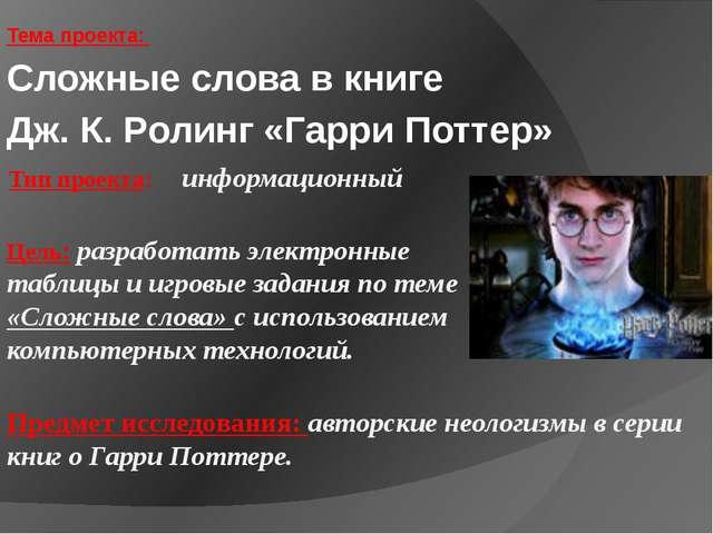 Тема проекта: Сложные слова в книге Дж. К. Ролинг «Гарри Поттер» Тип проекта:...