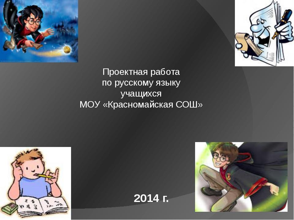 2014 г. Проектная работа по русскому языку учащихся МОУ «Красномайская СОШ»