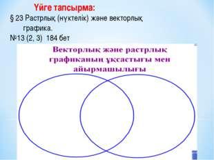 Үйге тапсырма: § 23 Растрлық (нүктелік) және векторлық графика. №13 (2, 3) 1