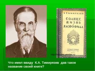 Что имел ввиду К.А. Тимирязев дав такое название своей книге? http://images.y
