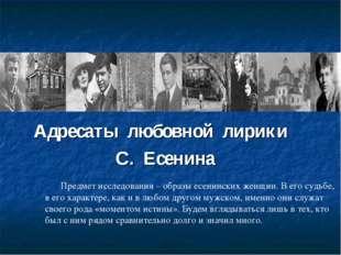 Адресаты любовной лирики С. Есенина Предмет исследования – образы есенинских