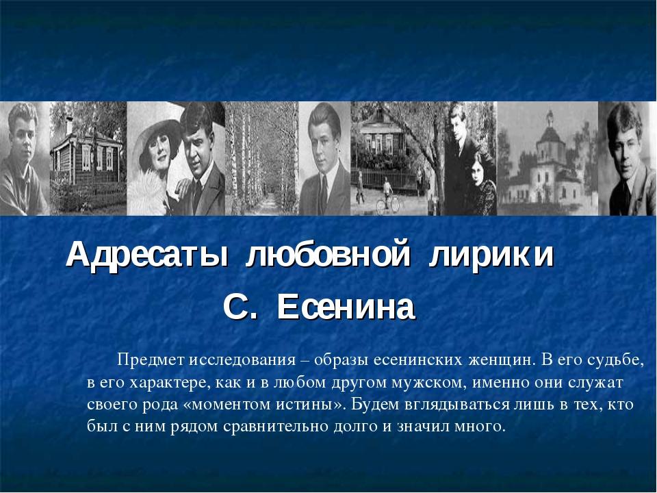 Адресаты любовной лирики С. Есенина Предмет исследования – образы есенинских...