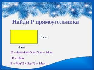 Найди Р прямоугольника 4 см Р = 4см+4см+3см+3см = 14см 3 см Р = 14см Р = 4см*
