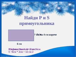 Найди Р и S прямоугольника 6 см ? см, на 4 см короче Ширина 6см – 4 = 2 см 2