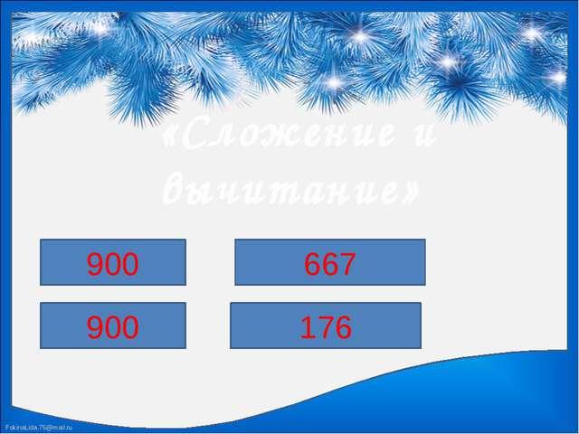 «Сложение и вычитание» 312+588 729+171 1000-333 1000-824 900 900 667 176 Fok...