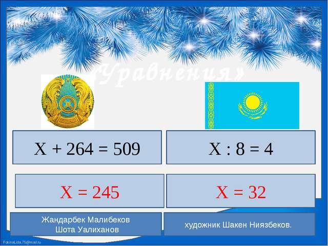«Уравнения» Х + 264 = 509 Х : 8 = 4 Х = 245 Х = 32 Жандарбек Малибеков Шота...