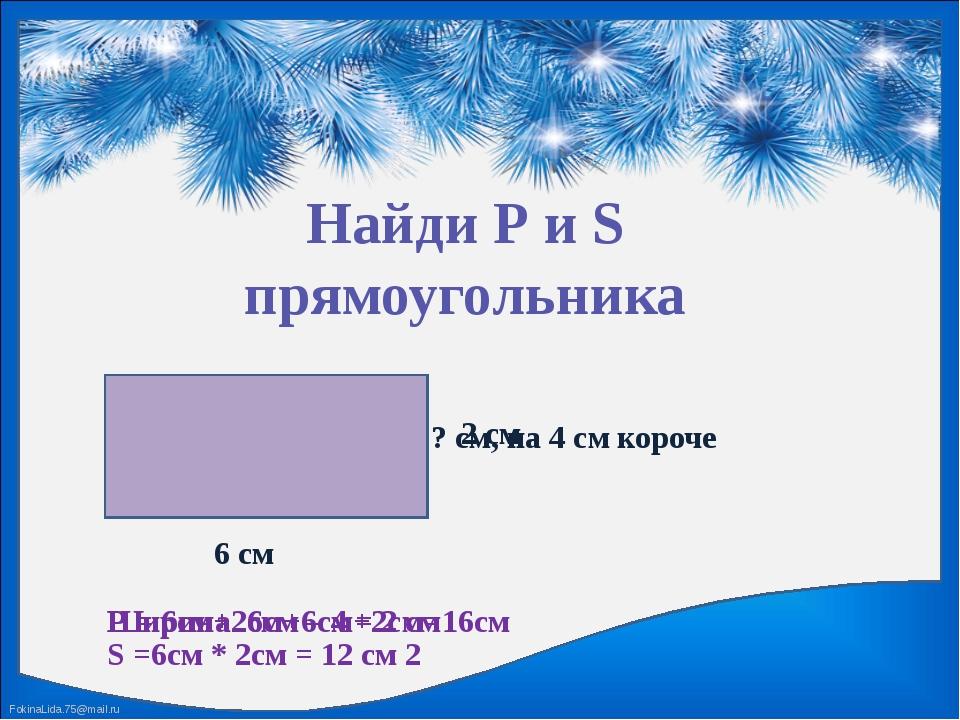 Найди Р и S прямоугольника 6 см ? см, на 4 см короче Ширина 6см – 4 = 2 см 2...