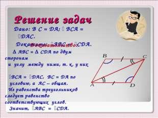 Решение задач Дано: B С = DA; ے BCА = ےDAC. Докажите: ےАBC = ےCDA. Доказатель