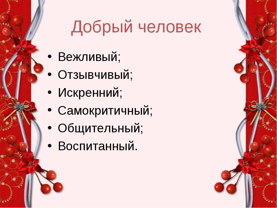 Добрый человек Вежливый; Отзывчивый; Искренний; Самокритичный; Общительный; В...