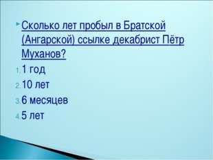 Сколько лет пробыл в Братской (Ангарской) ссылке декабрист Пётр Муханов? 1 го