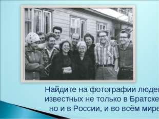 Найдите на фотографии людей, известных не только в Братске, но и в России, и