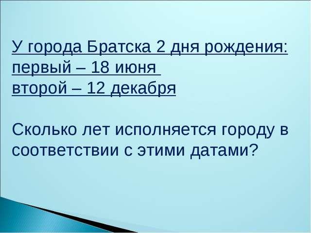 У города Братска 2 дня рождения: первый – 18 июня второй – 12 декабря Сколько...