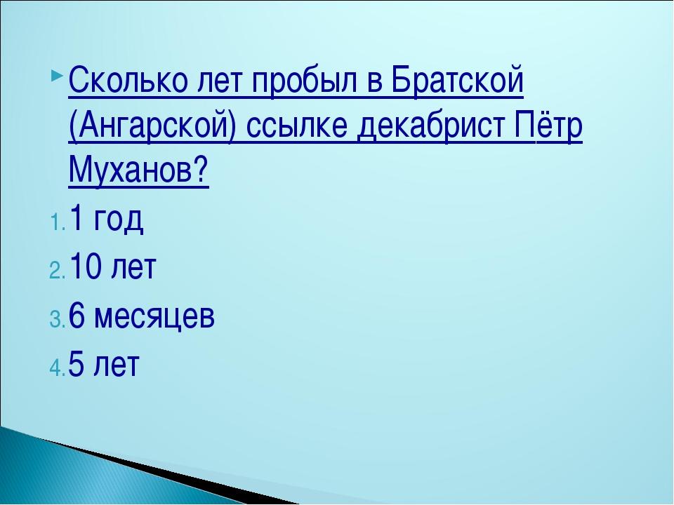 Сколько лет пробыл в Братской (Ангарской) ссылке декабрист Пётр Муханов? 1 го...