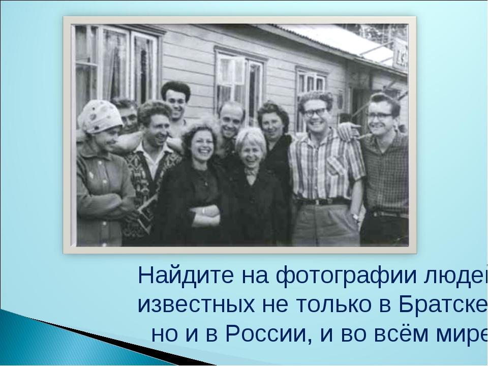 Найдите на фотографии людей, известных не только в Братске, но и в России, и...