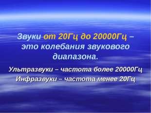 Звуки от 20Гц до 20000Гц – это колебания звукового диапазона. Ультразвуки – ч