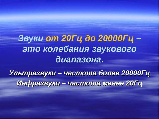 Звуки от 20Гц до 20000Гц – это колебания звукового диапазона. Ультразвуки – ч...