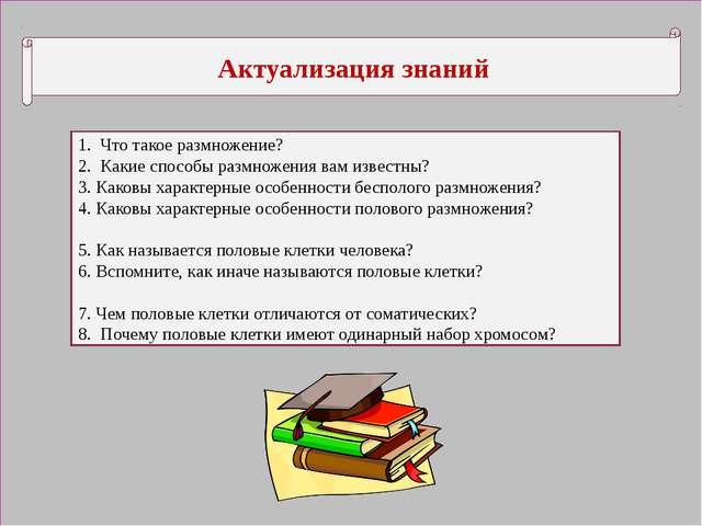 Актуализация знаний 1. Что такое размножение? 2. Какие способы размножения в...