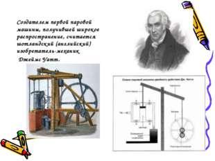 Создателем первой паровой машины, получившей широкое распространение, считает