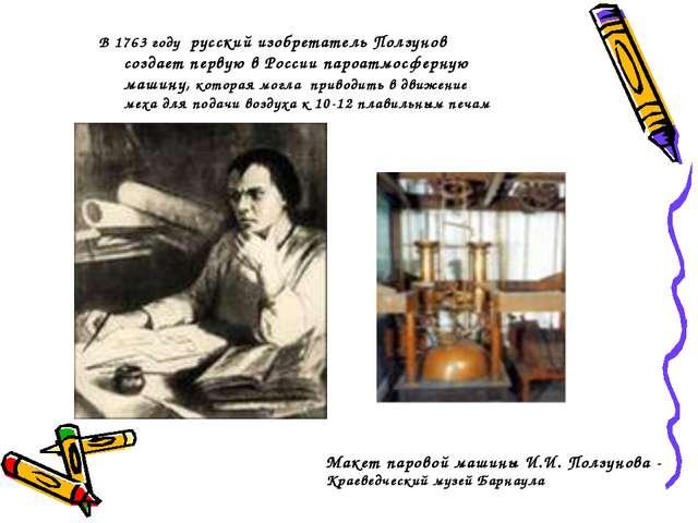 В 1763 году русский изобретатель Ползунов создает первую в России пароатмосфе...