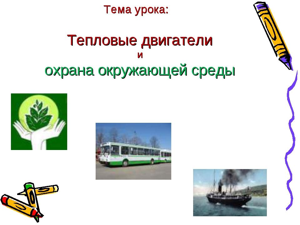 Тепловые двигатели и охрана окружающей среды Тема урока:
