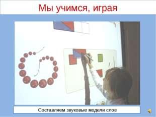 Составляем звуковые модели слов Мы учимся, играя