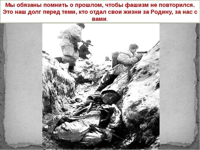 Мы обязаны помнить о прошлом, чтобы фашизм не повторился. Это наш долг перед...