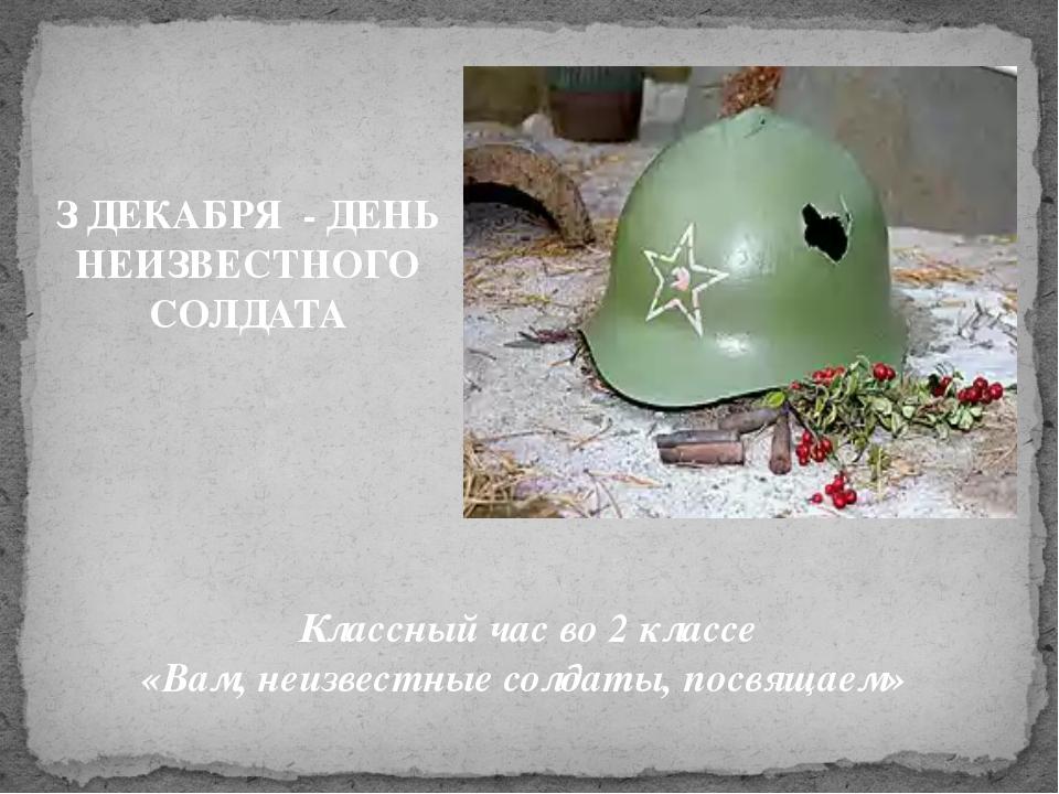 Классный час во 2 классе «Вам, неизвестные солдаты, посвящаем» З ДЕКАБРЯ - Д...