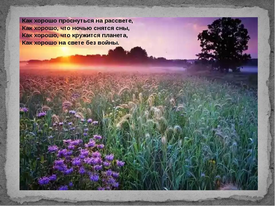 Как хорошо проснуться на рассвете, Как хорошо, что ночью снятся сны, Как хор...