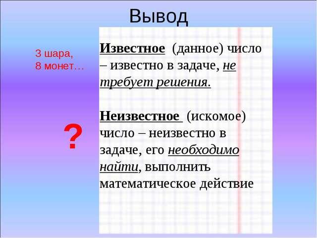 Вывод Известное (данное) число – известно в задаче, не требует решения. Неизв...