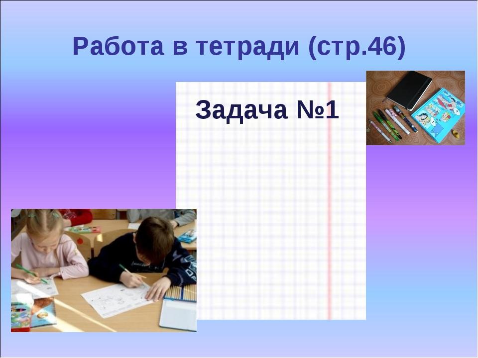 Работа в тетради (стр.46) Задача №1