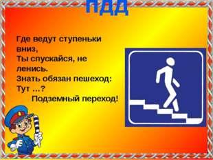 Где ведут ступеньки вниз, Ты спускайся, не ленись. Знать обязан пешеход: Тут